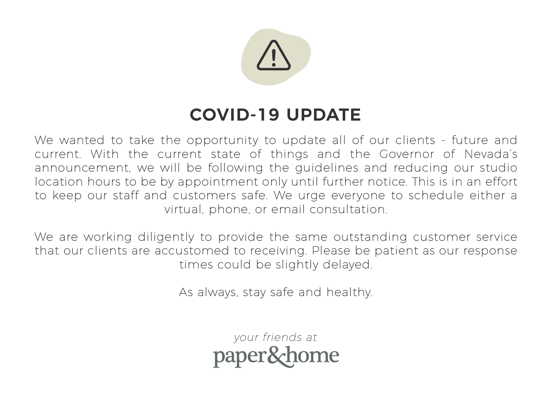 covid-19 update: We wanted to take the opportunity to update all of our clients - future and current. With the current state of things and the Governor of Nevada's announcement, we will be following the guidelines and reducing our studio location hours to be by appointment only until further notice. This is in an effort to keep our staff and customers safe. We urge everyone to schedule either a virtual, phone, or email consultation.We are working diligently to provide the same outstanding customer service that our clients are accustomed to receiving. Please be patient as our response times could be slightly delayed.As always, stay safe and healthy.