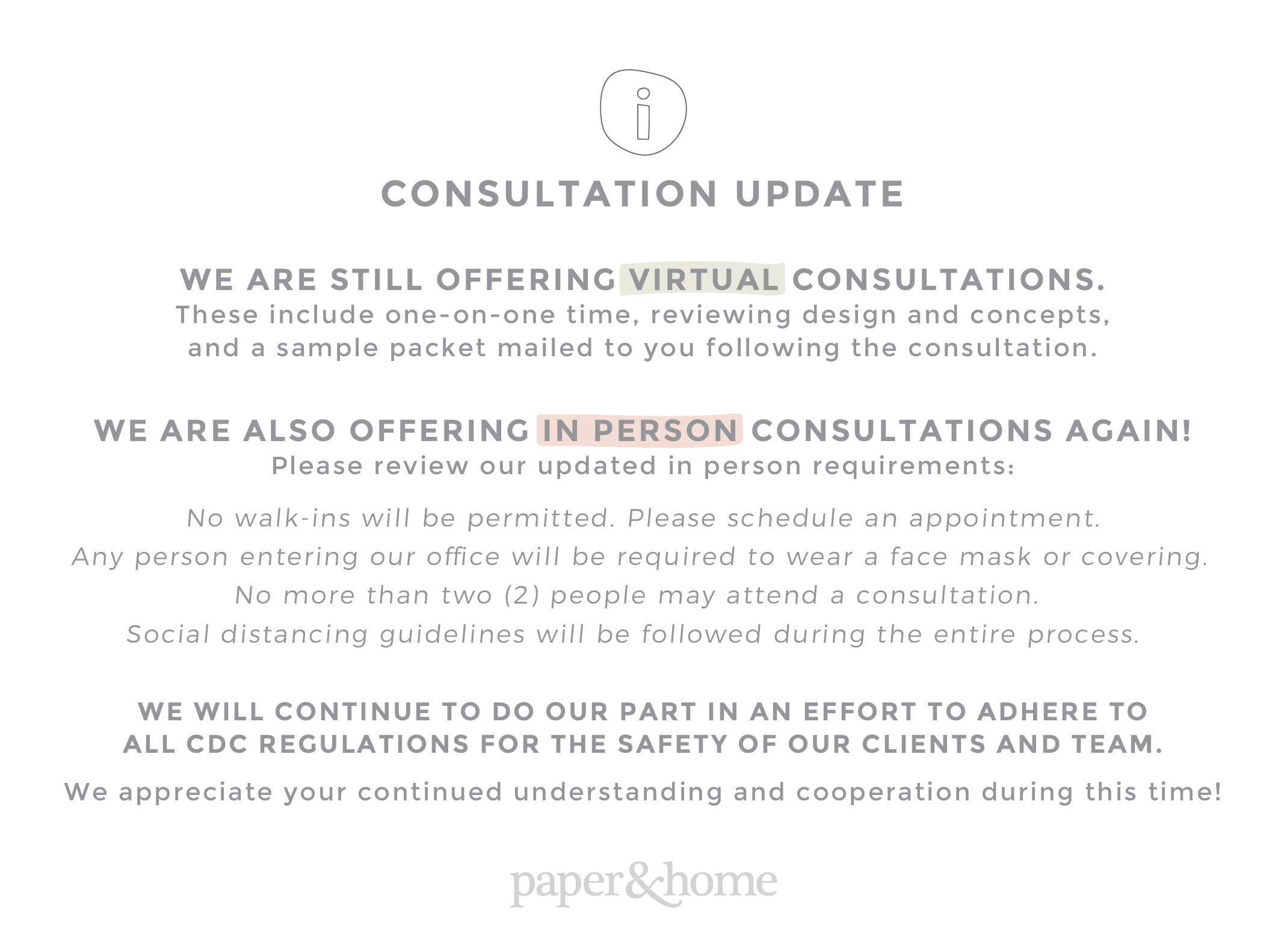 We are still offering virtual consultations. These include one-on-one time, reviewing design and concepts, and a sample packet mailed to you following the consultation. We are also beginning to offer in person consultations again! Please review our updated in person requirements: